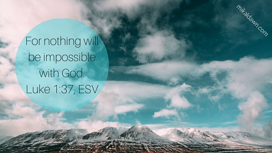 For nothing will be impossible with God.Luke 1-37, ESV
